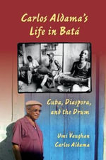 Carlos Aldama's Life in Bata : Cuba, Diaspora, and the Drum - Umi Vaughan