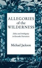 Allegories of the Wilderness : Ethics and Ambiguity in Kuranko Narratives :  Ethics and Ambiguity in Kuranko Narratives - Michael Jackson