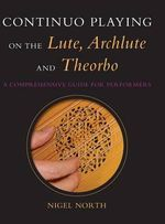 Continuo Playing on the Lute, Archlute and Theorbo : A Comprehensive Guide for Performers - Nigel North