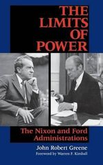 The Limits of Power : The Nixon and Ford Administrations - John Robert Greene