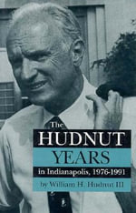 The Hudnut Years in Indianapolis, 1976-1991 : Power, Politics and Participation in Suburbia - William H. Hudnut