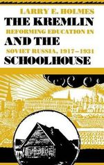 The Kremlin and the Schoolhouse : Reforming Education in Soviet Russia, 1917-1931 - Larry E. Holmes