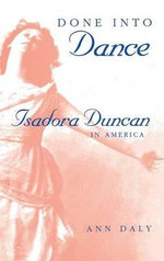 Done into Dance : Isadora Duncan in America - Ann Daly