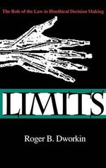 Limits : The Role of the Law in Bioethical Decision Making - Roger B. Dworkin