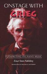 Onstage with Grieg : Interpreting His Piano Music - Einar Steen-Nokleberg