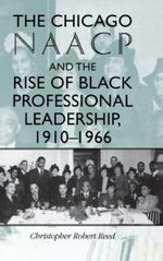 The Chicago NAACP and the Rise of Black Professional Leadership, 1910-1966 : Blacks in the Diaspora (Hardcover) - Christopher Robert Reed