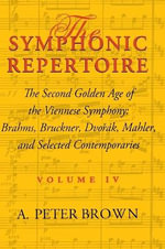 The Symphonic Repertoire: Brahms, Bruckner, Dvorak, Mahler, and Selected Contemporaries v. 4 : The Second Golden Age of the Viennese Symphony - A. Peter Brown