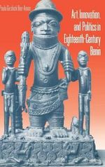 Art, Innovation and Politics in Eighteenth-century Benin : Cognitive Foundations in Art Education - Paula Ben-Amos