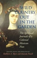 A Wild Country out in the Garden : The Spiritual Journals of a Colonial Mexican Nun - Amanda Powell
