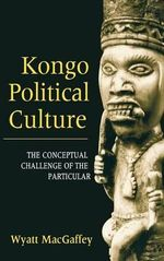Kongo Political Culture : The Conceptual Challenge of the Particular - Wyatt MacGaffey