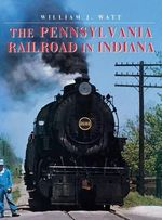 The Pennsylvania Railroad in Indiana : Railroads Past & Present - William Watt