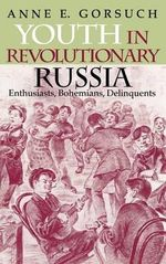 Youth in Revolutionary Russia : Enthusiasts, Bohemians, Delinquents - Anne Gorsuch