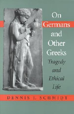 On Germans and Other Greeks : Tragedy and Ethical Life - Dennis Schmidt