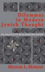 Dilemmas in Modern Jewish Thought : The Dialectics of Revelation and History - Michael L. Morgan