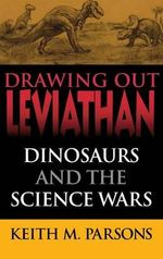 Drawing Out Leviathan : Dinosaurs and the Science Wars - Keith Parsons