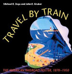Travel by Train : The American Railroad Poster 1870-1950 - Michael E. Zega