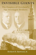 Invisible Giants : The Empires of Cleveland's Van Sweringen Brothers - Herbert H. Harwood