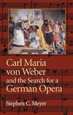 Carl Maria Von Weber and the Search for a German Opera - Stephen C. Meyer