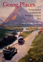 Going Places : Transportation Redefines the Twentieth-Century West - Carlos A. Schwantes