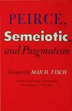 Peirce, Semeiotic and Pragamatism : Essays by Max H. Fisch :  Essays by Max H. Fisch - Max H. Fisch