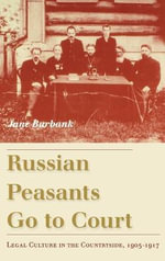 Russian Peasants Go to Court : Legal Culture in the Countryside, 1905 - 1917 - Jane Burbank