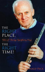 The Right Place, the Right Time! : Tales of Chicago Symphony Days - Donald Peck