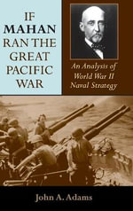 If Mahan Ran the Great Pacific War : An Analysis of World War II Naval Strategy - John A. Adams