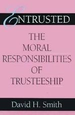 Entrusted : The Moral Responsibilities of Trusteeship - David H. Smith