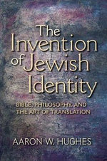 The Invention of Jewish Identity : Bible, Philosophy, and the Art of Translation - Aaron W. Hughes