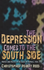 The Depression Comes to the South Side : Protest and Politics in the Black Metropolis, 1930-1933 - Christopher Robert Reed