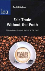 Fair Trade without the Froth : A Dispassionate Economic Analysis of 'Fair Trade' - Sushil Mohan