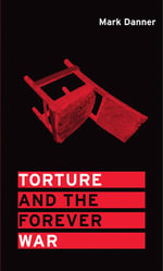 Torture and the Forever War - Mark Danner