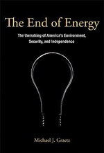 The End of Energy : The Unmaking of America's Environment, Security, and Independence - Michael J. Graetz