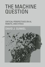 The Machine Question : Critical Perspectives on AI, Robots, and Ethics - David J. Gunkel
