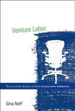 Venture Labor : Work and the Burden of Risk in Innovative Industries - Gina Neff
