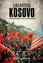 Liberating Kosovo : Coercive Diplomacy and U. S. Intervention - David L. Phillips