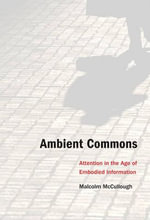 Ambient Commons : Attention in the Age of Embodied Information - Malcolm McCullough