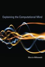 Explaining the Computational Mind : What the Manual Tells the Mental - Marcin Milkowski