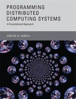 Programming Distributed Computing Systems : A Foundational Approach - Carlos A. Varela