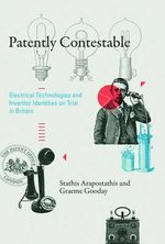 Patently Contestable : Electrical Technologies and Inventor Identities on Trial in Britain - Stathis Arapostathis