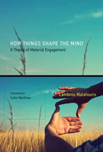 How Things Shape the Mind : A Theory of Material Engagement - Lambros Malafouris