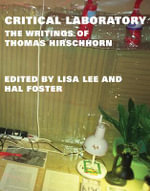 Critical Laboratory : The Writings of Thomas Hirschhorn - Thomas Hirschhorn