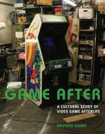 Game After : A Cultural Study of Video Game Afterlife - Raiford Guins