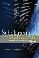 Scholarship in the Digital Age : Information, Infrastructure, and the Internet - Christine L. Borgman