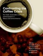 Confronting the Coffee Crisis : Fair Trade, Sustainable Livelihoods and Ecosystems in Mexico and Central America