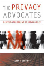 The Privacy Advocates : Resisting the Spread of Surveillance - Colin J. Bennett