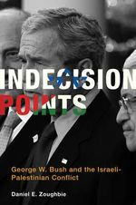 Indecision Points : George W. Bush and the Israeli-Palestinian Conflict - Daniel E. Zoughbie