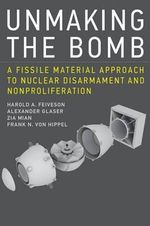Unmaking the Bomb : A Fissile Material Approach to Nuclear Disarmament and Nonproliferation - Harold A. Feiveson