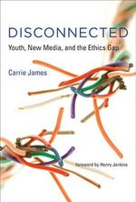 Disconnected : Youth, New Media, and the Ethics Gap - Carrie James