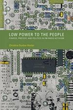 Low Power to the People : Pirates, Protest, and Politics in FM Radio Activism - Christina Dunbar-Hester